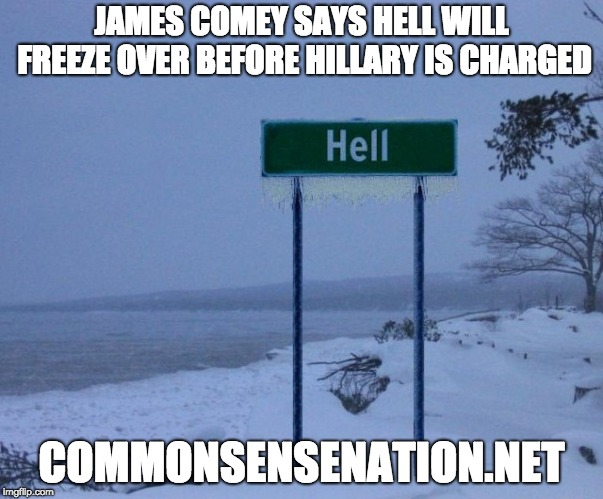 James Comey Says Hell Will Freeze Over Before Hillary Clinton Is Charged For Her Emails.