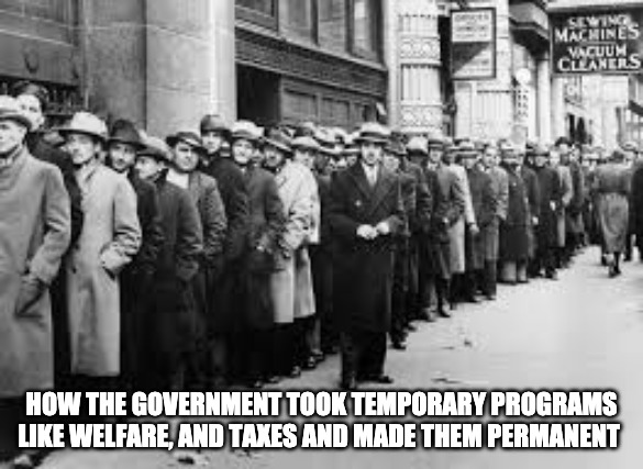 How The Government Took Temporary Programs Like Welfare, And Taxes And Made Them Permanent